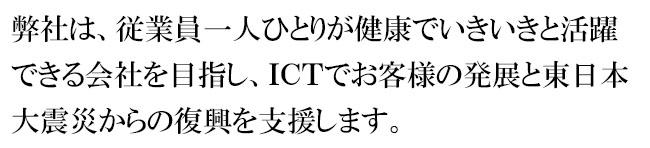 弊社は、従業員一人ひとりが健康でいきいきと活躍できる会社を目指し、ICTでお客様の発展と東日本大震災からの復興を支援します。